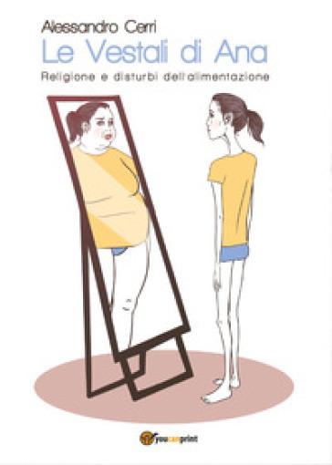 Le vestali di Ana. Religione e disturbi dell'alimentazione - Alessandro Cerri   Rochesterscifianimecon.com
