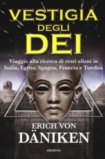 La vestigia degli dei. Viaggio alla ricerca di resti alieni in Italia, Egitto, Spagna, Francia e Turchia - Erich Von Daniken |