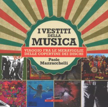 I vestiti della musica. Viaggio fra le meraviglie delle copertine dei dischi. Ediz. a colori - Paolo Mazzucchelli  