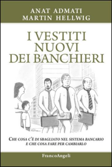 I vestiti nuovi dei banchieri. Che cosa c'è di sbagliato nel sistema bancario e che cosa fare per cambiarlo - Anat Admati | Thecosgala.com
