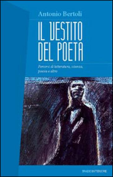 Il vestito del poeta. Percorsi di letteratura, scienza, poesia e altro - Antonio Bertoli   Ericsfund.org