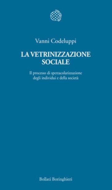 La vetrinizzazione sociale. Il processo di spettacolarizzazione degli individui e della società - Vanni Codeluppi | Thecosgala.com