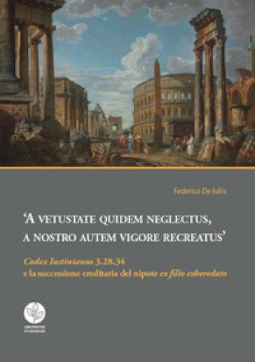 A vetustate quidem neglectus, a nostro autem vigore recreatus. «Codex Iustinianus» 3.28.34 e la successione ereditaria del nipote «ex filio exheredato» - F. De Iuliis |