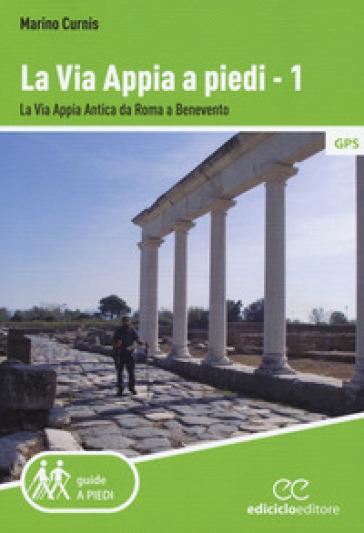 La via Appia a piedi. 1: La via Appia Antica da Roma a Benevento - Marino Curnis | Thecosgala.com