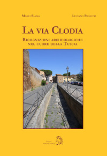 La via Clodia. Ricognizioni archeologiche nel cuore della Tuscia - Mario Sanna |