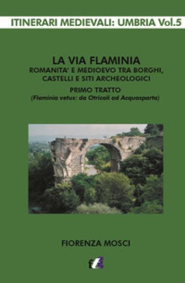La via Flaminia. Romanità e Medioevo tra borghi, castelli e siti archeologici. Primo tratto (Flaminia vetus: da Otricoli ad Acquasparta) - Fiorenza Mosci |
