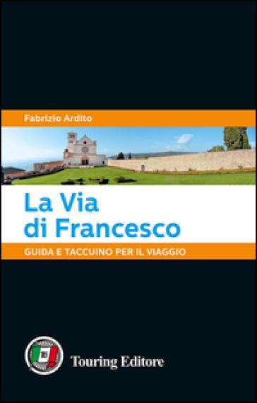 La via di Francesco. Guida e taccuino per il viaggio - Fabrizio Ardito |