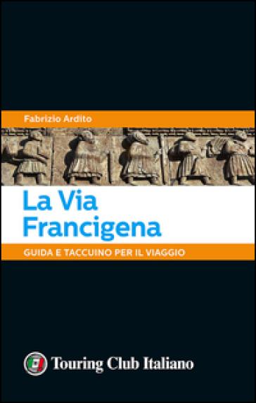 La via Francigena. Guida e taccuino per il viaggio - Fabrizio Ardito | Jonathanterrington.com