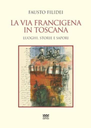La via Francigena in Toscana. Luoghi, storie e sapori - Fausto Filidei |