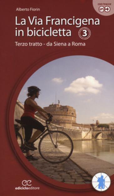 La via Francigena in bicicletta. Ediz. a spirale. 3: Terzo tratto. Da Siena a Roma - Alberto Fiorin | Thecosgala.com