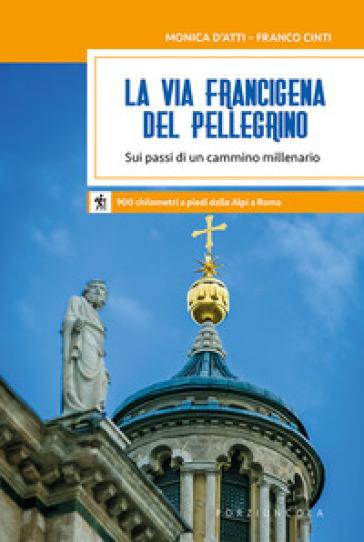 La via Francigena del pellegrino. Sui passi di un cammino millenario - Monica D'Atti | Thecosgala.com