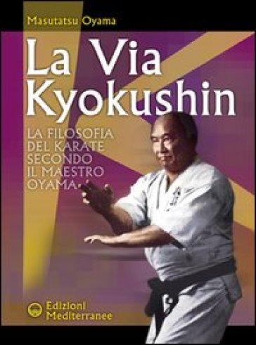 La via Kyokushin. La filosofia del karate secondo il maestro Oyama - Masutatsu Oyama | Rochesterscifianimecon.com