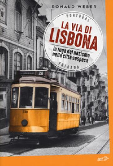 La via di Lisbona. In fuga dal nazismo nella città sospesa - Ronald Weber  