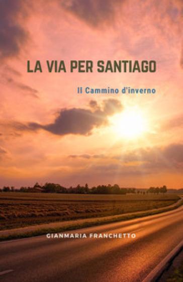 La via per Santiago. Il Cammino di Santiago - Gianmaria Franchetto   Thecosgala.com