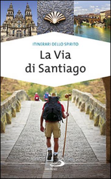 La via di Santiago. Conoscere e scoprire i luoghi santi della cristianità - Alfonso Curatolo | Rochesterscifianimecon.com
