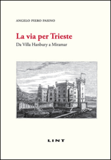 La via per Trieste. Da Villa Hanbury a Miramar - Angelo P. Pasino |