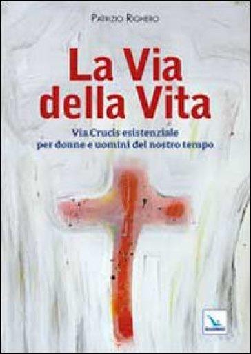 La via della Vita. Via Crucis esistenziale per donne e uomini del nostro tempo - Patrizio Righero |