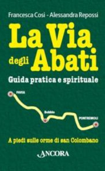 La via degli abati. Guida pratica e spirituale. A piedi sulle orme di san Colombano - Francesca Cosi |