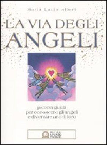 La via degli angeli. Piccola guida per conoscere gli angeli e diventare uno di loro - M. Lucia Allevi | Jonathanterrington.com