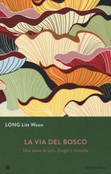 La via del bosco. Una storia di lutto, funghi e rinascita - Long Litt Woon |