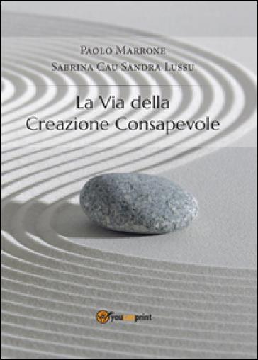 La via della creazione consapevole - Paolo Marrone |