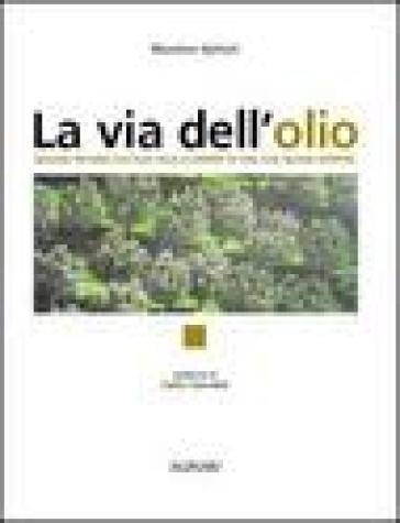 La via dell'olio. Viaggio intorno all'olio, alla scoperta di una sua nuova identità - M. Epifani | Thecosgala.com