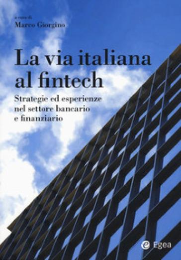 La via italiana al Fintech. Strategie ed esperienze nel settore bancario e finanziario - M. Giorgino |