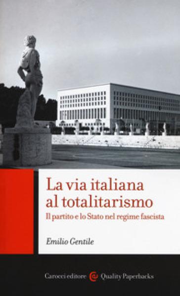 La via italiana al totalitarismo. Il partito e lo Stato nel regime fascista - Emilio Gentile | Rochesterscifianimecon.com