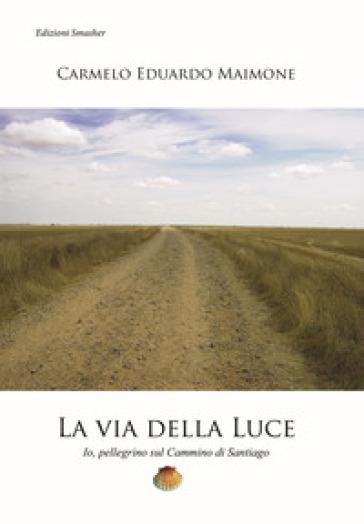 La via della luce. Io, pellegrino sul cammino di Santiago - Carmelo Eduardo Maimone |
