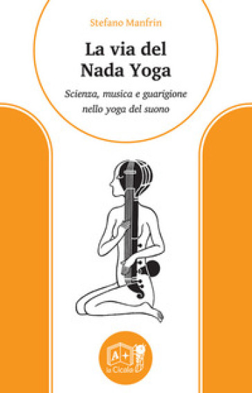 La via del nada yoga. Scienza, musica e guarigione nello yoga del suono - Stefano Manfrin |