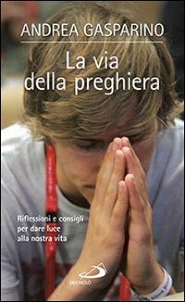 La via della preghiera. Riflessioni e consigli per dare luce alla nostra vita - Andrea Gasparino |