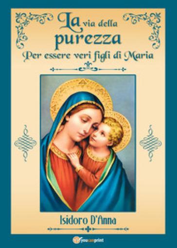 La via della purezza. Per essere veri figli di Maria - Isidoro D'Anna | Rochesterscifianimecon.com