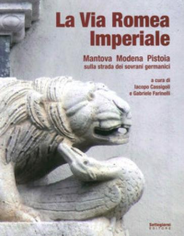 La via romea imperiale. Mantova, Modena, Pistoia. Sulla strada dei sovrani germanici - Iacopo Cassigoli |