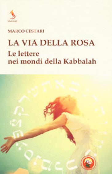La via della rosa. Le lettere nei mondi della Kabbalah - Marco Cestari |