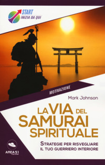La via del samurai spirituale. Strategie per risvegliare il tuo guerriero interiore - Mark Johnson | Thecosgala.com