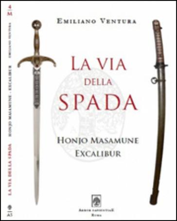La via della spada. Honjo Masamune - Excalibur - Emiliano Ventura |