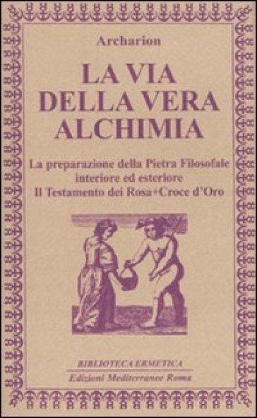 La via della vera alchimia. La preparazione della pietra filosofale interiore ed esteriore - Archarion pdf epub