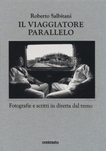 Il viaggiatore parallelo. Fotografie e scritti in diretta dal treno. Ediz. illustrata - Roberto Salbitani |