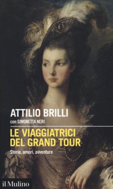 Le viaggiatrici del Grand Tour. Storie, amori, avventure - Attilio Brilli | Thecosgala.com