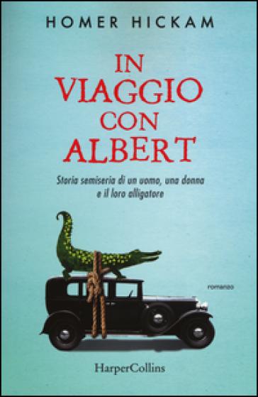 In viaggio con Albert. Storia semiseria di un uomo, una donna e il loro alligatore - Homer Hickam | Kritjur.org