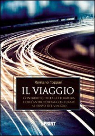 Il viaggio. Contributo della letteratura e dell'antropologia culturale al senso del viaggio - Romano Toppan |