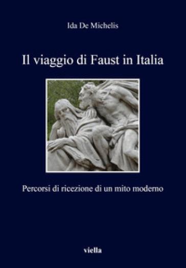 Il viaggio di Faust in Italia. Percorsi di ricezione di un mito moderno - Ida De Michelis  