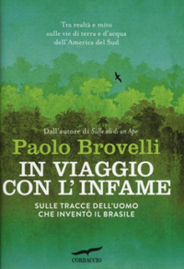 In viaggio con l'Infame. Sulle tracce dell'uomo che inventò il Brasile - Paolo Brovelli |