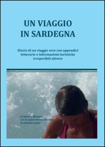 Un viaggio in Sardegna. Diario di un viaggio vero con appendici letterarie e informazioni turistiche irreperibili altrove - Saverio Massari |