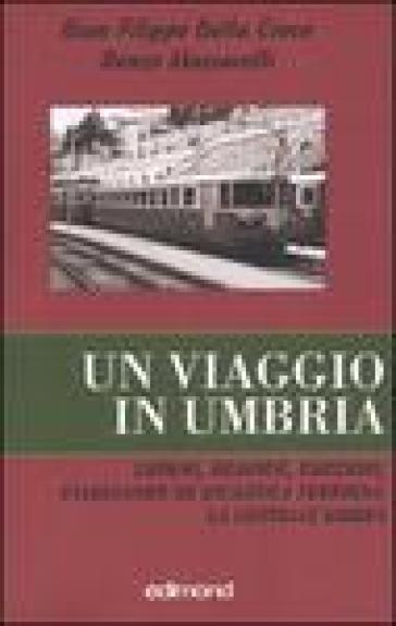 Un viaggio in Umbria. Luoghi, memorie, emozioni, viaggiando su un'antica ferrovia: la Centrale Umbra - G. Filippo Della Croce |