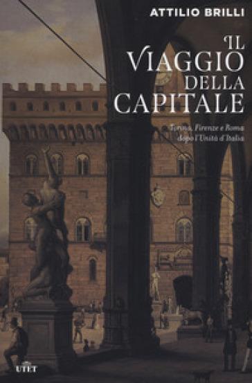 Il viaggio della capitale. Torino, Firenze e Roma dopo l'Unità d'Italia - Attilio Brilli |