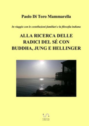 In viaggio con le costellazioni familiari e la filosofia indiana. Alla ricerca delle radici del sé con Buddha, Jung e Hellinger - Paolo Di Toro Mammarella |
