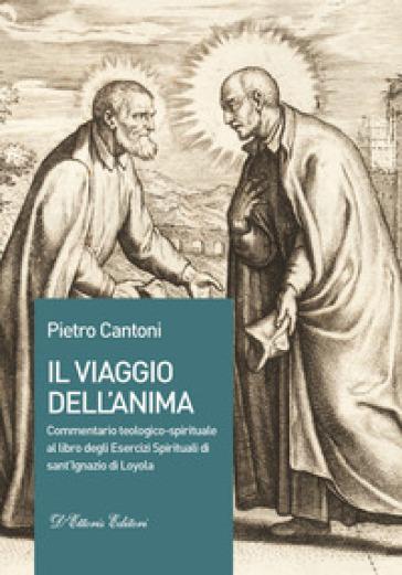 Il viaggio dell'anima. Commentario teologico-spirituale al libro degli Esercizi Spirituali di sant'Ignazio di Loyola - Pietro Cantoni |