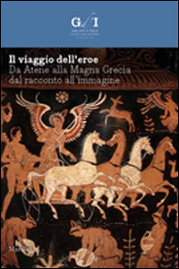 Il viaggio dell'eroe. Da Atene alla Magna Grecia, dal racconto all'immagine. Ediz. illustrata - F. Giacobello |