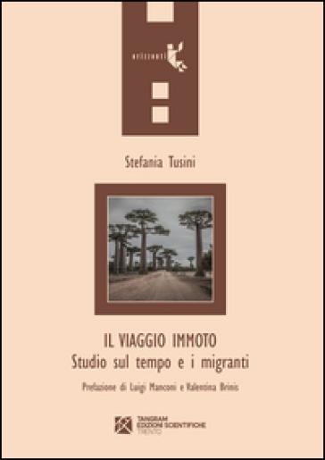 Il viaggio immoto. Studio sul tempo e i migranti - Stefania Tusini  